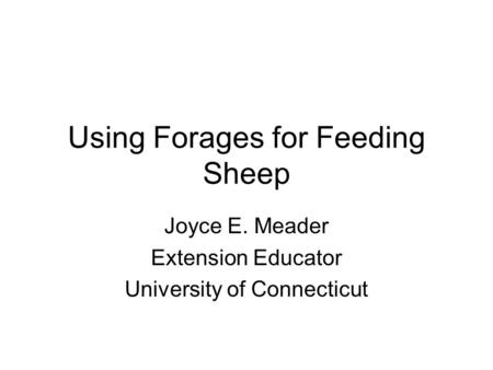 Using Forages for Feeding Sheep Joyce E. Meader Extension Educator University of Connecticut.