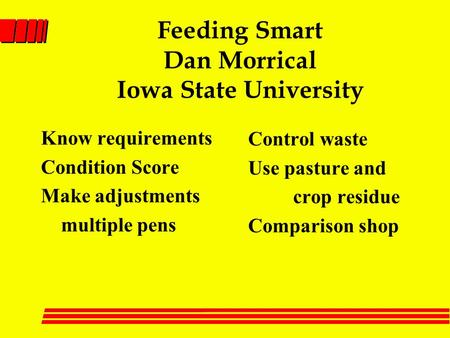 Feeding Smart Dan Morrical Iowa State University Know requirements Condition Score Make adjustments multiple pens Control waste Use pasture and crop residue.