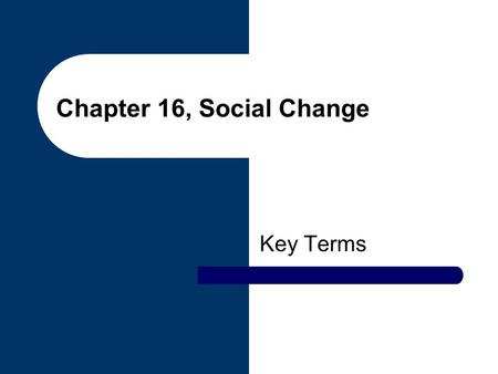 Chapter 16, Social Change Key Terms. global interdependence A state in which the social, political, financial and cultural lives of people around the.