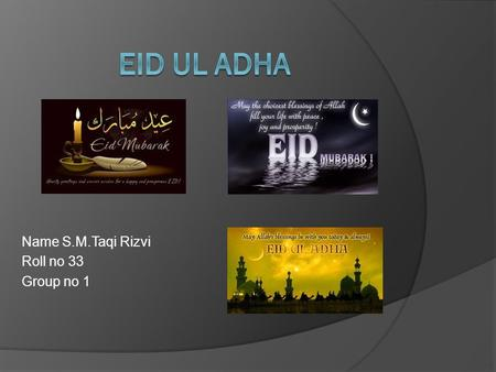 Name S.M.Taqi Rizvi Roll no 33 Group no 1. Eid ul adha is one of the most important occasion for Muslims. it is celebrated on the 10 th of zilhaj. We.