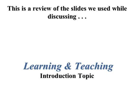 This is a review of the slides we used while discussing... Learning & Teaching Introduction Topic.