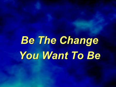 Be The Change You Want To Be Be The Change You Want To Be.