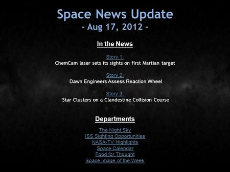 Space News Update - Aug 17, 2012 - In the News Story 1: Story 1: ChemCam laser sets its sights on first Martian target Story 2: Story 2: Dawn Engineers.