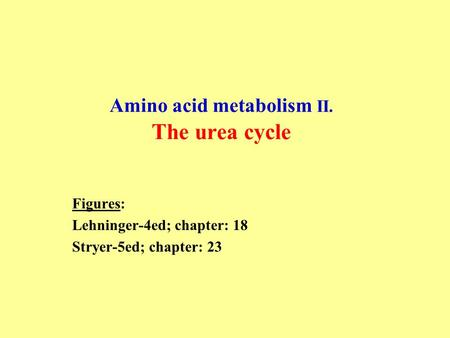 Amino acid metabolism II. The urea cycle Figures: Lehninger-4ed; chapter: 18 Stryer-5ed; chapter: 23.