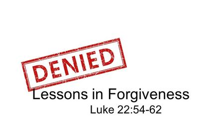 Lessons in Forgiveness Luke 22:54-62. 54 So they arrested him and led him to the high priest's home. And Peter followed at a distance.