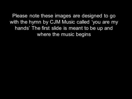 Please note these images are designed to go with the hymn by CJM Music called 'you are my hands' The first slide is meant to be up and where the music.
