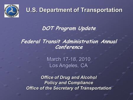 DOT Program Update Federal Transit Administration Annual Conference March 17-18, 2010 Los Angeles, CA Office of Drug and Alcohol Policy and Compliance.