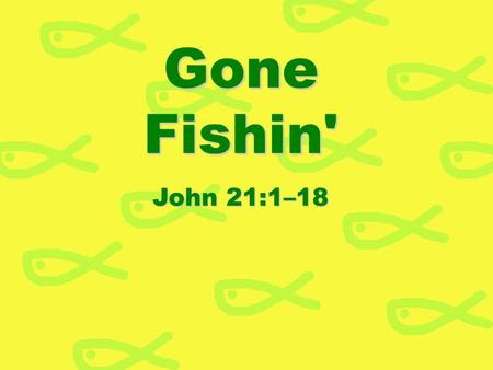 Gone Fishin' John 21:1–18.