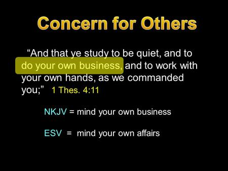 """And that ye study to be quiet, and to do your own business, and to work with your own hands, as we commanded you;"" 1 Thes. 4:11 NKJV = mind your own business."