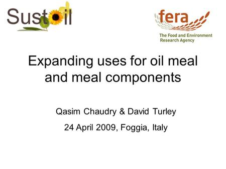 Expanding uses for oil meal and meal components Qasim Chaudry & David Turley 24 April 2009, Foggia, Italy.