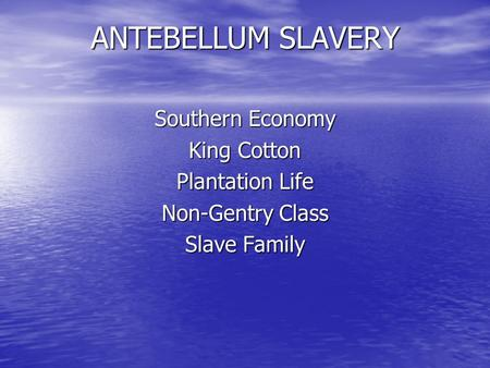 ANTEBELLUM SLAVERY Southern Economy King Cotton Plantation Life Non-Gentry Class Slave Family.