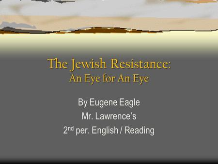 The Jewish Resistance: An Eye for An Eye By Eugene Eagle Mr. Lawrence's 2 nd per. English / Reading.