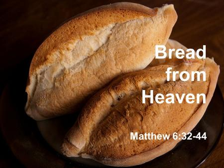 Bread from Heaven Matthew 6:32-44. Corrupt Greedy Leaders Nothing New!