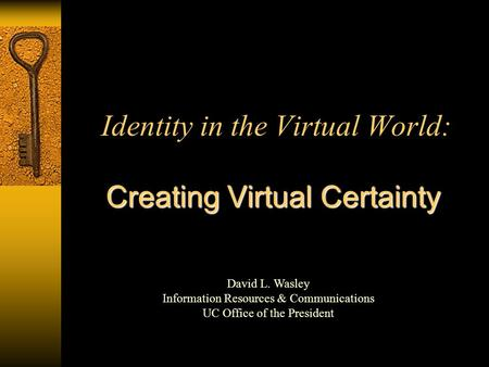 Identity in the Virtual World: Creating Virtual Certainty David L. Wasley Information Resources & Communications UC Office of the President.