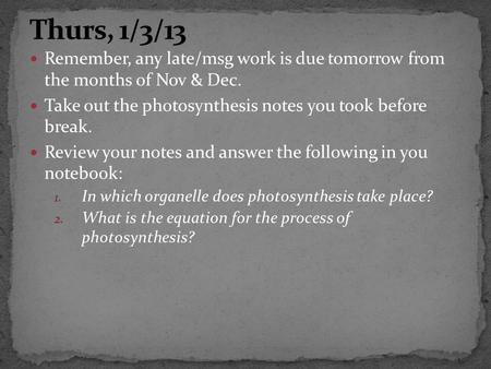 Remember, any late/msg work is due tomorrow from the months of Nov & Dec. Take out the photosynthesis notes you took before break. Review your notes and.