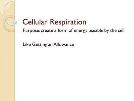 Cellular Respiration Purpose: create a form of energy useable by the cell Like Getting an Allowance.