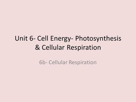 Unit 6- Cell Energy- Photosynthesis & Cellular Respiration 6b- Cellular Respiration.