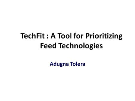 TechFit : A Tool for Prioritizing Feed Technologies Adugna Tolera.
