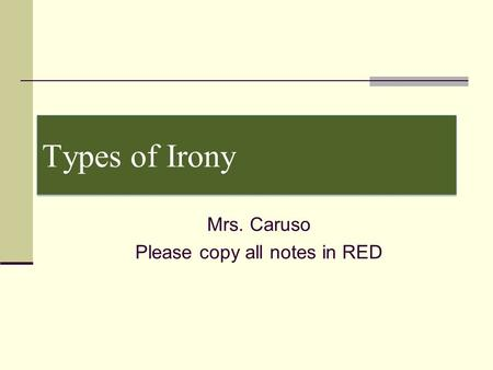 Types of Irony Mrs. Caruso Please copy all notes in RED.