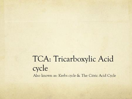 TCA: Tricarboxylic Acid cycle Also known as: Krebs cycle & The Citric Acid Cycle.