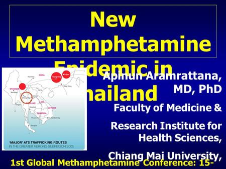 New Methamphetamine Epidemic in Thailand Apinun Aramrattana, MD, PhD Faculty of Medicine & Research Institute for Health Sciences, Chiang Mai University,