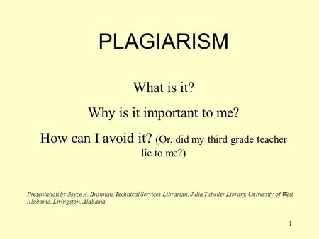1 PLAGIARISM What is it? Why is it important to me? How can I avoid it? (Or, did my third grade teacher lie to me?) Presentation by Joyce A. Brannan,