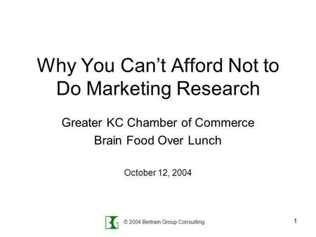 © 2004 Bertram Group Consulting 1 Why You Can't Afford Not to Do Marketing Research Greater KC Chamber of Commerce Brain Food Over Lunch October 12, 2004.
