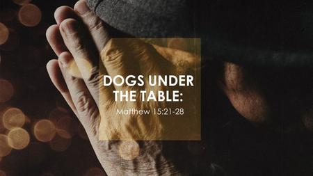 "DOGS UNDER THE TABLE: Matthew 15:21-28. Matthew 15:21–28 NASB ""Jesus went away from there, and withdrew into the district of Tyre and Sidon. And a Canaanite."