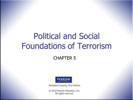 Homeland Security, First Edition © 2012 Pearson Education, Inc. All rights reserved. Political and Social Foundations of Terrorism CHAPTER 5.