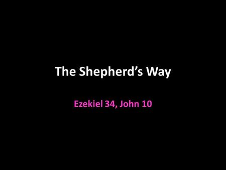 The Shepherd's Way Ezekiel 34, John 10. NOT The Shepherd's Way Ezekiel 34:1-10 Shepherds of Israel v.1 Israel is the flock Fed themselves and not the.