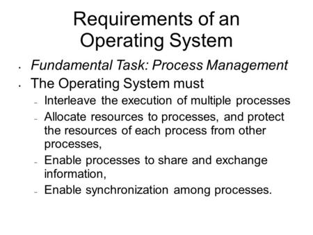 Requirements of an Operating System Fundamental Task: Process Management The Operating System must – Interleave the execution of multiple processes – Allocate.