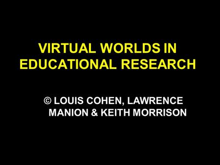 VIRTUAL WORLDS IN EDUCATIONAL RESEARCH © LOUIS COHEN, LAWRENCE MANION & KEITH MORRISON.