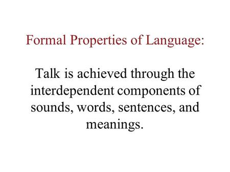 Formal Properties of Language: Talk is achieved through the interdependent components of sounds, words, sentences, and meanings.