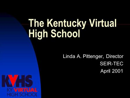 The Kentucky Virtual High School Linda A. Pittenger, Director SEIR-TEC April 2001.
