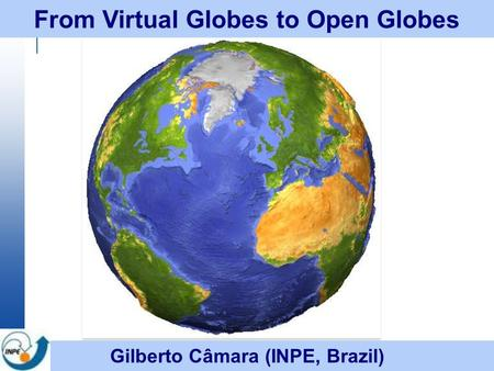 From Virtual Globes to Open Globes Gilberto Câmara (INPE, Brazil)