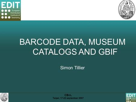 CBoL Taipei, 17-22 september 2007 BARCODE DATA, MUSEUM CATALOGS AND GBIF Simon Tillier.