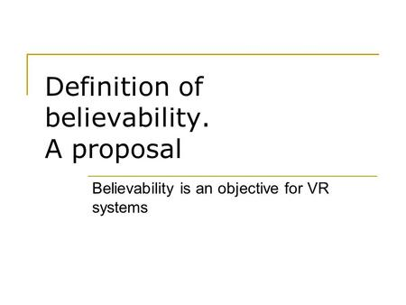 Definition of believability. A proposal Believability is an objective for VR systems.