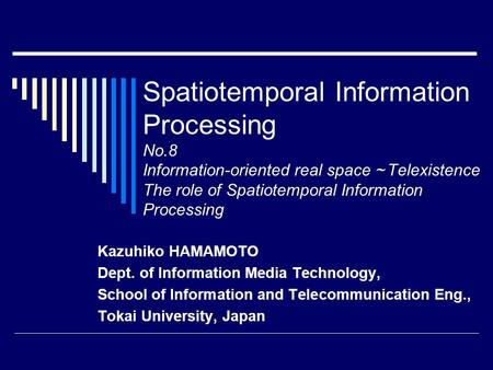 Spatiotemporal Information Processing No.8 Information-oriented real space ~ Telexistence The role of Spatiotemporal Information Processing Kazuhiko HAMAMOTO.