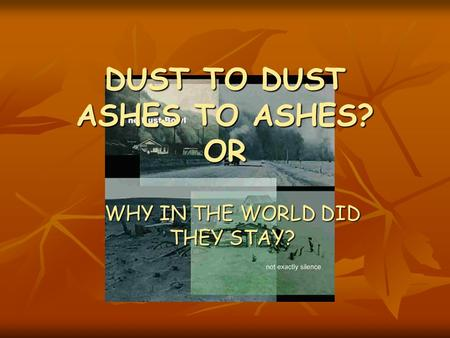 DUST TO DUST ASHES TO ASHES? OR WHY IN THE WORLD DID THEY STAY?