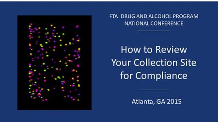 FTA DRUG AND ALCOHOL PROGRAM NATIONAL CONFERENCE How to Review Your Collection Site for Compliance Atlanta, GA 2015.