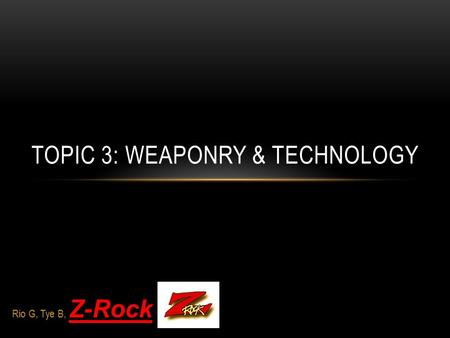 Rio G, Tye B, Z-Rock TOPIC 3: WEAPONRY & TECHNOLOGY.