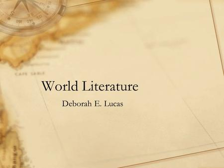 World Literature Deborah E. Lucas. This presentation provides a postcolonial, transnational, and multicultural perspective of the world through literary.