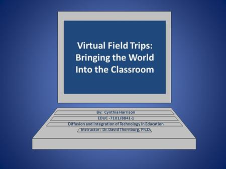 Virtual Field Trips: Bringing the World Into the Classroom By: Cynthia Harrison EDUC -7101/8841-1 Diffusion and Integration of Technology in Education.