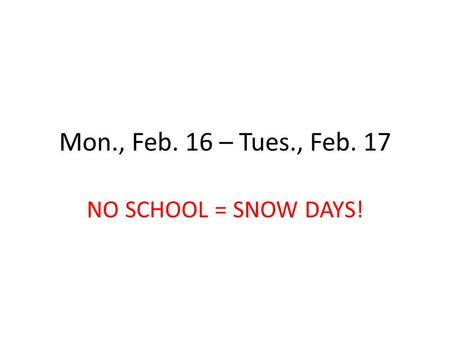 Mon., Feb. 16 – Tues., Feb. 17 NO SCHOOL = SNOW DAYS!