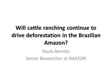 Will cattle ranching continue to drive deforestation in the Brazilian Amazon? Paulo Barreto Senior Researcher at IMAZON.
