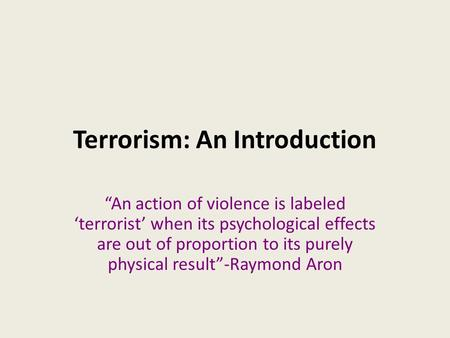 "Terrorism: An Introduction ""An action of violence is labeled 'terrorist' when its psychological effects are out of proportion to its purely physical result""-Raymond."
