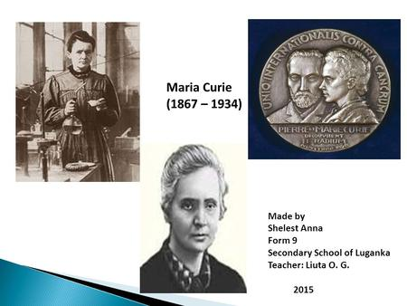 Maria Curie (1867 – 1934) Made by Shelest Anna Form 9 Secondary School of Luganka Teacher: Liuta O. G. 2015.