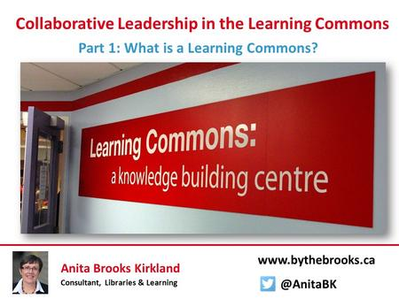 Collaborative Leadership in the Learning Commons Part 1: What is a Learning Commons? Anita Brooks Kirkland Consultant, Libraries & Learning www.bythebrooks.ca.