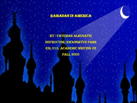 Ramadan in America By : Fatemah Alhusayni Instructor: KWANGHYUN PARK ESL 015, Academic Writing 02 Fall 2005.