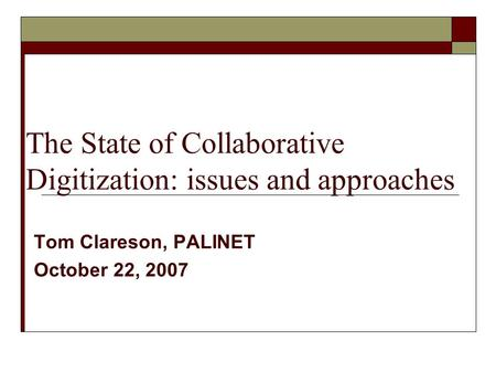 The State of Collaborative Digitization: issues and approaches Tom Clareson, PALINET October 22, 2007.